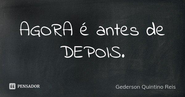 AGORA é antes de DEPOIS.... Frase de Gederson Quintino Reis.