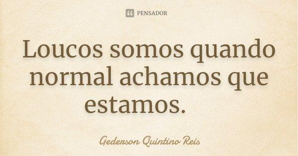 Loucos somos quando normal achamos que estamos. ... Frase de Gederson Quintino Reis.