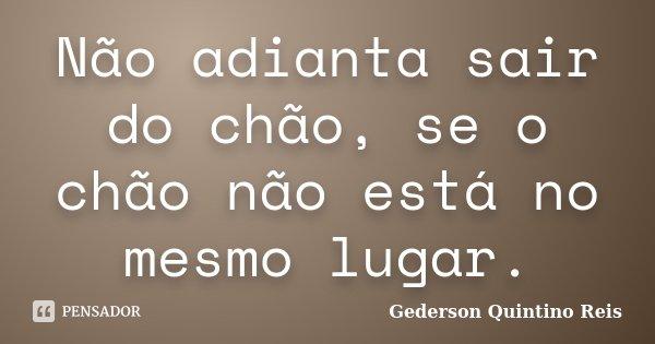 Não adianta sair do chão, se o chão não está no mesmo lugar.... Frase de Gederson Quintino Reis.