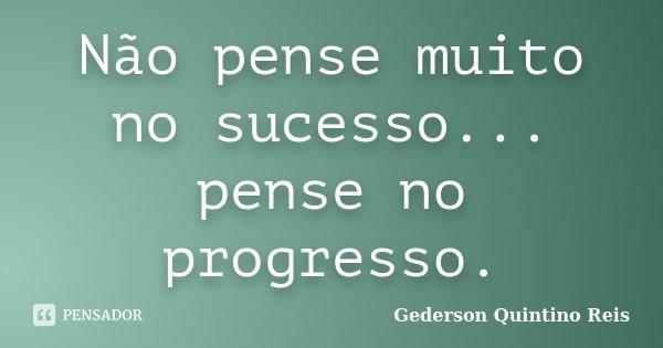 Não pense muito no sucesso... pense no progresso.... Frase de Gederson Quintino Reis.