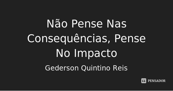 Não Pense Nas Consequências, Pense No Impacto... Frase de Gederson Quintino Reis.