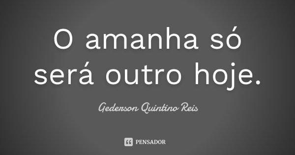 O amanha só será outro hoje.... Frase de Gederson Quintino Reis.