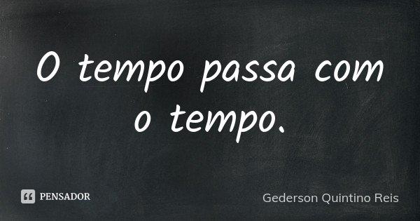 O tempo passa com o tempo.... Frase de Gederson Quintino Reis.