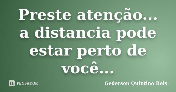 Preste atenção... a distancia pode estar perto de você...... Frase de Gederson Quintino Reis.