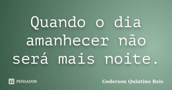 Quando o dia amanhecer não será mais noite.... Frase de Gederson Quintino Reis.