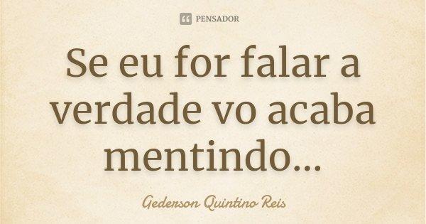 Se eu for falar a verdade vo acaba mentindo...... Frase de Gederson Quintino Reis.