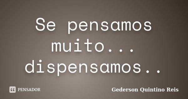 Se pensamos muito... dispensamos..... Frase de Gederson Quintino Reis.
