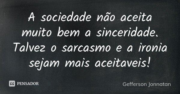 A sociedade não aceita muito bem a sinceridade. Talvez o sarcasmo e a ironia sejam mais aceitaveis!... Frase de Gefferson Jonnatan.