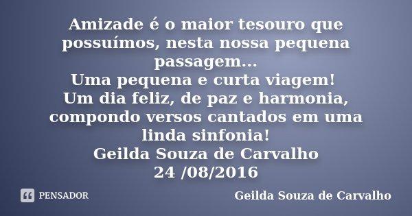 Amizade é o maior tesouro que possuímos, nesta nossa pequena passagem... Uma pequena e curta viagem! Um dia feliz, de paz e harmonia, compondo versos cantados e... Frase de Geilda Souza de Carvalho.