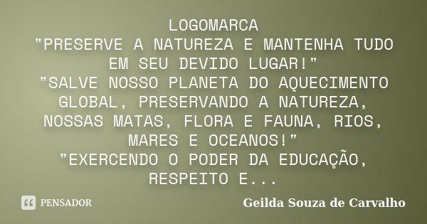 """LOGOMARCA """"PRESERVE A NATUREZA E MANTENHA TUDO EM SEU DEVIDO LUGAR!"""" """"SALVE NOSSO PLANETA DO AQUECIMENTO GLOBAL, PRESERVANDO A NATUREZA, NOSSAS M... Frase de Geilda Souza de Carvalho."""