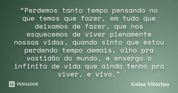 """""""Perdemos tanto tempo pensando no que temos que fazer, em tudo que deixamos de fazer, que nos esquecemos de viver plenamente nossas vidas, quando sinto que esto... Frase de Geisa Vitorino."""