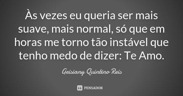 Às vezes eu queria ser mais suave, mais normal, só que em horas me torno tão instável que tenho medo de dizer: Te Amo.... Frase de Geisiany Quintino Reis.