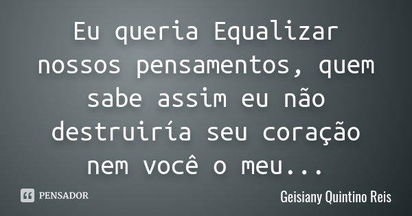 Eu queria Equalizar nossos pensamentos, quem sabe assim eu não destruiría seu coração nem você o meu...... Frase de Geisiany Quintino Reis.