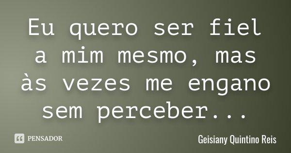Eu quero ser fiel a mim mesmo, mas às vezes me engano sem perceber...... Frase de Geisiany Quintino Reis.
