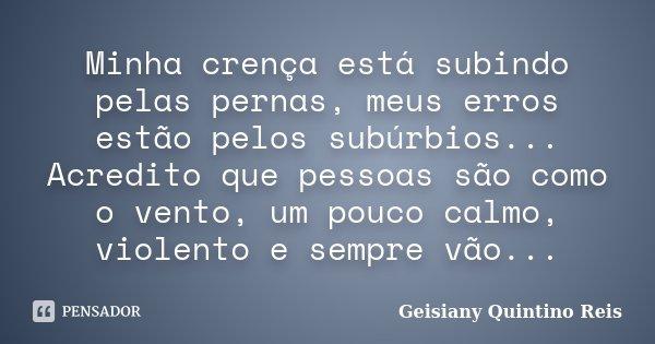 Minha crença está subindo pelas pernas, meus erros estão pelos subúrbios... Acredito que pessoas são como o vento, um pouco calmo, violento e sempre vão...... Frase de Geisiany Quintino Reis.