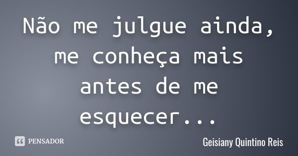 Não me julgue ainda, me conheça mais antes de me esquecer...... Frase de Geisiany Quintino Reis.
