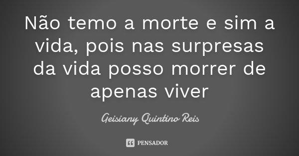 Não temo a morte e sim a vida, pois nas surpresas da vida posso morrer de apenas viver... Frase de Geisiany Quintino Reis.
