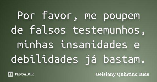 Por favor, me poupem de falsos testemunhos, minhas insanidades e debilidades já bastam.... Frase de Geisiany Quintino Reis.