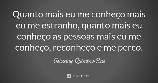 Quanto mais eu me conheço mais eu me estranho, quanto mais eu conheço as pessoas mais eu me conheço, reconheço e me perco.... Frase de Geisiany Quintino Reis.