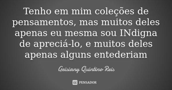 Tenho em mim coleções de pensamentos, mas muitos deles apenas eu mesma sou INdigna de apreciá-lo, e muitos deles apenas alguns entederiam... Frase de Geisiany Quintino Reis.
