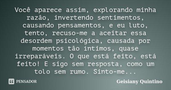 Você aparece assim, explorando minha razão, invertendo sentimentos, causando pensamentos, e eu luto, tento, recuso-me a aceitar essa desordem psicológica, causa... Frase de Geisiany Quintino.