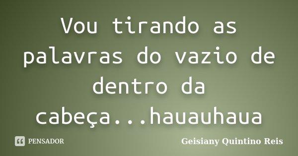 Vou tirando as palavras do vazio de dentro da cabeça...hauauhaua... Frase de Geisiany Quintino Reis.