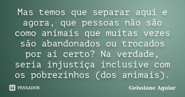 Mas temos que separar aqui e agora, que pessoas não são como animais que muitas vezes são abandonados ou trocados por ai certo? Na verdade, seria injustiça incl... Frase de Geissiane Aguiar.