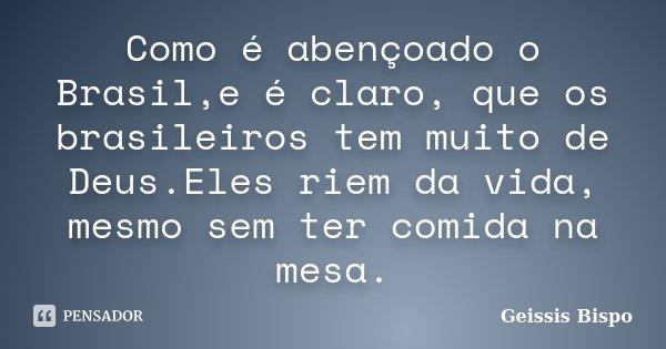 Como é abençoado o Brasil,e é claro, que os brasileiros tem muito de Deus.Eles riem da vida, mesmo sem ter comida na mesa.... Frase de Geissis Bispo.
