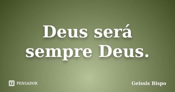 Deus será sempre Deus.... Frase de Geissis Bispo.