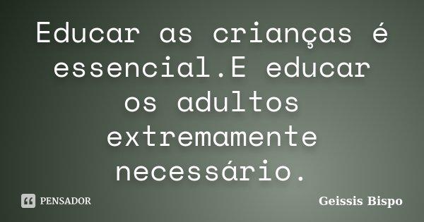 Educar as crianças é essencial.E educar os adultos extremamente necessário.... Frase de Geissis Bispo.