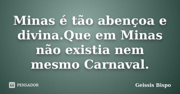 Minas é tão abençoa e divina.Que em Minas não existia nem mesmo Carnaval.... Frase de Geissis Bispo.