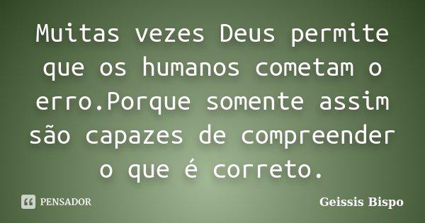 Muitas vezes Deus permite que os humanos cometam o erro.Porque somente assim são capazes de compreender o que é correto.... Frase de Geissis Bispo.