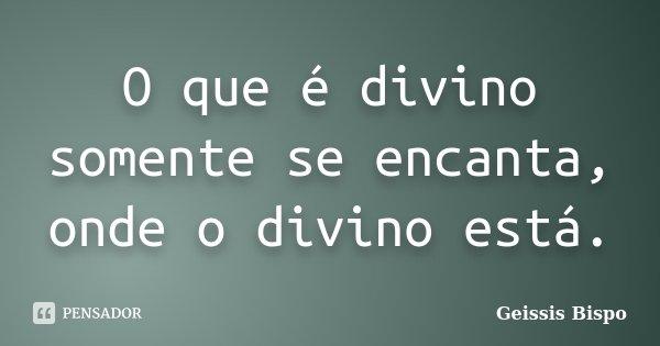 O que é divino somente se encanta, onde o divino está.... Frase de Geissis Bispo.