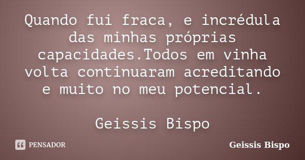 Quando fui fraca, e incrédula das minhas próprias capacidades.Todos em vinha volta continuaram acreditando e muito no meu potencial. Geissis Bispo... Frase de Geissis Bispo.