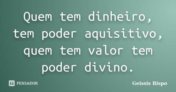 Quem tem dinheiro, tem poder aquisitivo, quem tem valor tem poder divino.... Frase de Geissis Bispo.