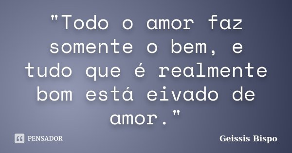 """""""Todo o amor faz somente o bem, e tudo que é realmente bom está eivado de amor.""""... Frase de Geissis Bispo."""