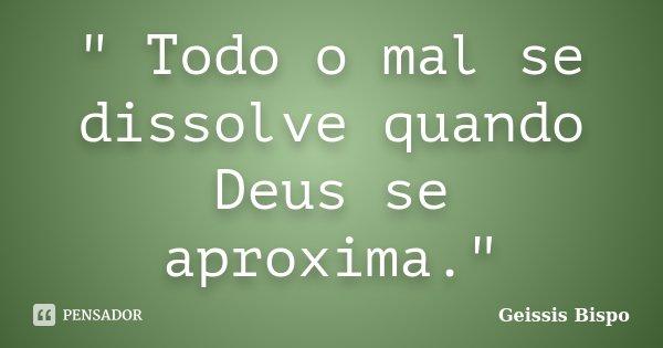 """"""" Todo o mal se dissolve quando Deus se aproxima.""""... Frase de Geissis Bispo."""