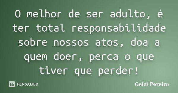 O melhor de ser adulto, é ter total responsabilidade sobre nossos atos, doa a quem doer, perca o que tiver que perder!... Frase de Geizi Pereira.