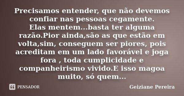 Precisamos entender, que não devemos confiar nas pessoas cegamente. Elas mentem...basta ter alguma razão.Pior ainda,são as que estão em volta,sim, conseguem ser... Frase de Geiziane Pereira.