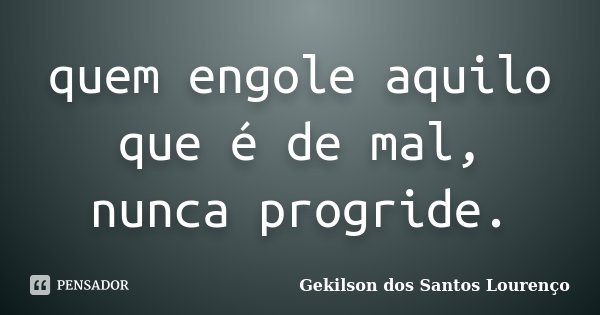 quem engole aquilo que é de mal, nunca progride.... Frase de Gekilson Dos Santos Lourenço.