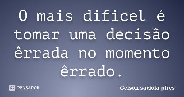 O mais dificel é tomar uma decisão êrrada no momento êrrado.... Frase de Gelson Saviola Pires.