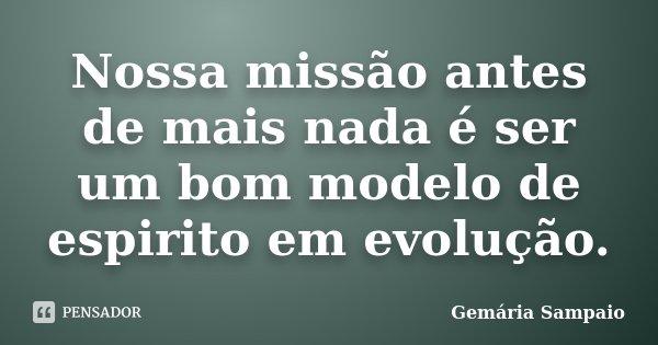 Nossa missão antes de mais nada é ser um bom modelo de espirito em evolução.... Frase de Gemária Sampaio.