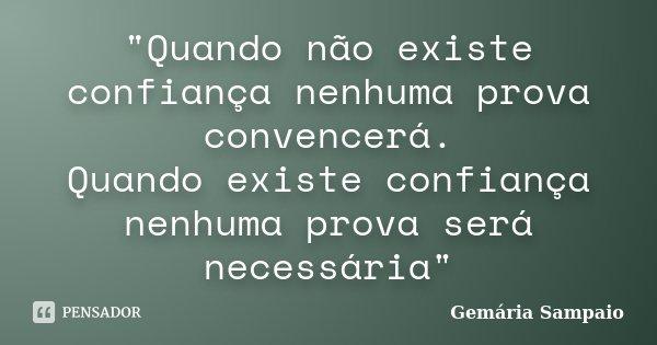 """""""Quando não existe confiança nenhuma prova convencerá. Quando existe confiança nenhuma prova será necessária""""... Frase de Gemária Sampaio."""