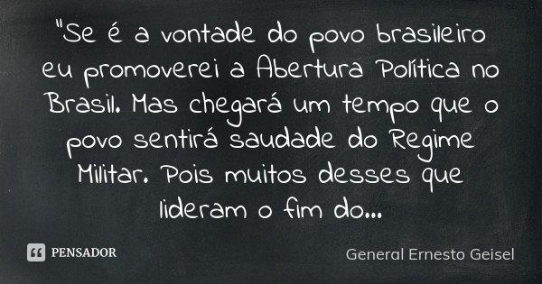 """""""Se é a vontade do povo brasileiro eu promoverei a Abertura Política no Brasil. Mas chegará um tempo que o povo sentirá saudade do Regime Militar. Pois mui... Frase de General Ernesto Geisel."""