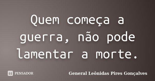 Quem começa a guerra, não pode lamentar a morte.... Frase de General Leônidas Pires Gonçalves.