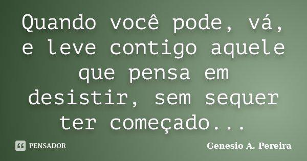 Quando você pode, vá, e leve contigo aquele que pensa em desistir, sem sequer ter começado...... Frase de Genesio A. Pereira.