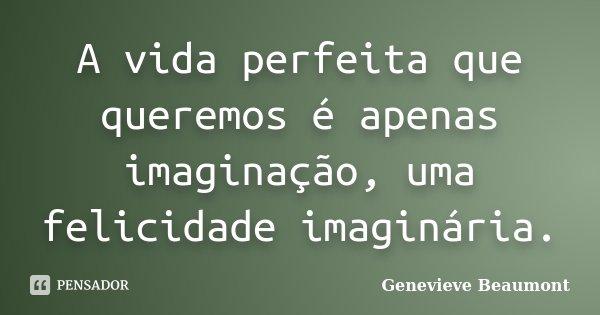 A vida perfeita que queremos é apenas imaginação, uma felicidade imaginária.... Frase de Genevieve Beaumont.