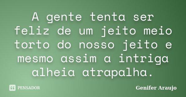 A gente tenta ser feliz de um jeito meio torto do nosso jeito e mesmo assim a intriga alheia atrapalha.... Frase de Gênifer Araújo.