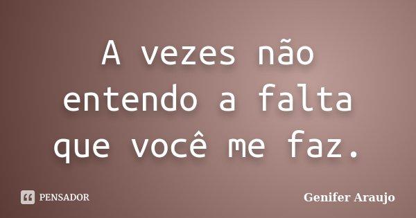 A vezes não entendo a falta que você me faz.... Frase de Gênifer Araújo.