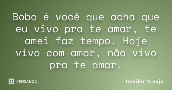 Bobo é você que acha que eu vivo pra te amar, te amei faz tempo. Hoje vivo com amor, não vivo pra te amar.... Frase de Gênifer Araújo.